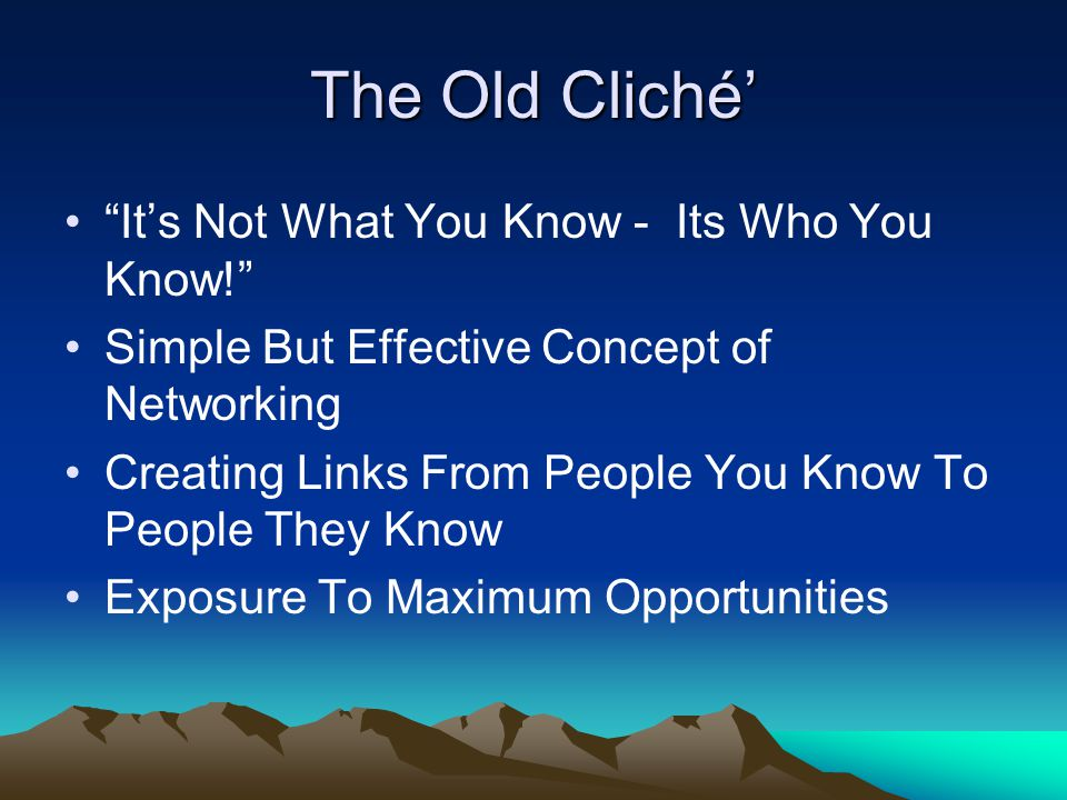 The Old Cliché' It's Not What You Know - Its Who You Know! Simple But Effective Concept of Networking Creating Links From People You Know To People They Know Exposure To Maximum Opportunities