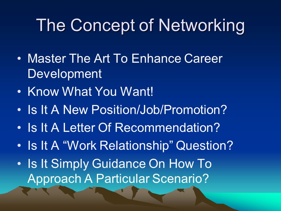 The Concept of Networking Master The Art To Enhance Career Development Know What You Want! Is It A New Position/Job/Promotion? Is It A Letter Of Recom