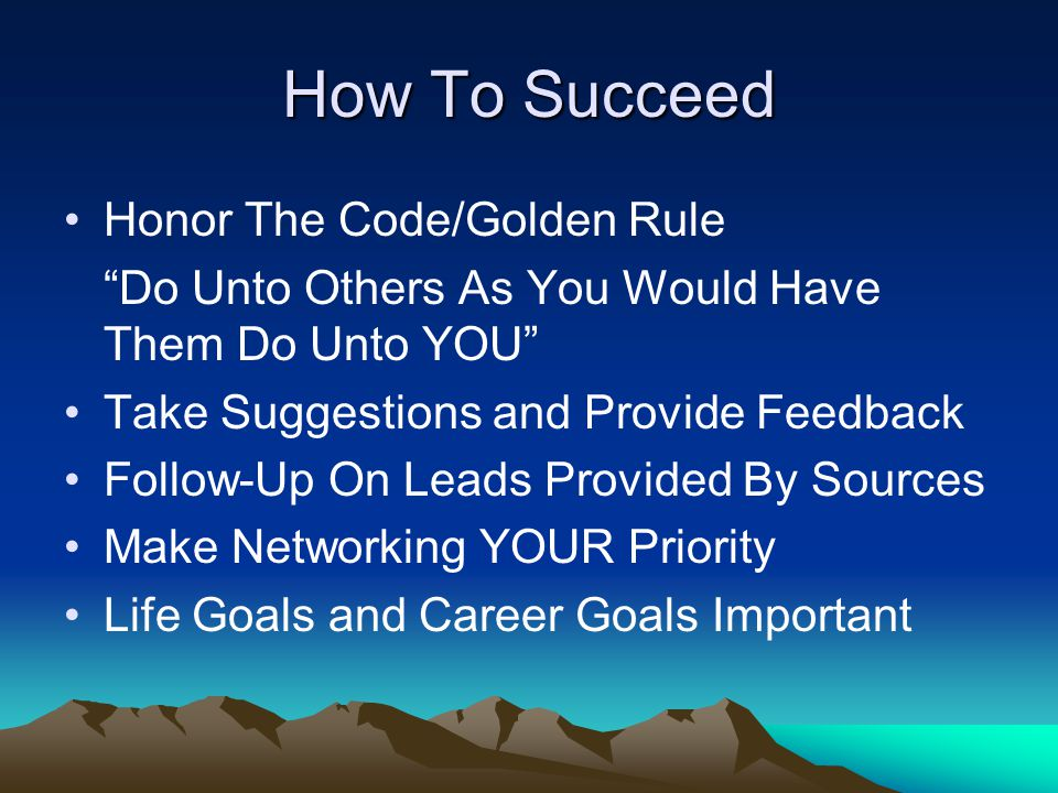 "How To Succeed Honor The Code/Golden Rule ""Do Unto Others As You Would Have Them Do Unto YOU"" Take Suggestions and Provide Feedback Follow-Up On Leads"