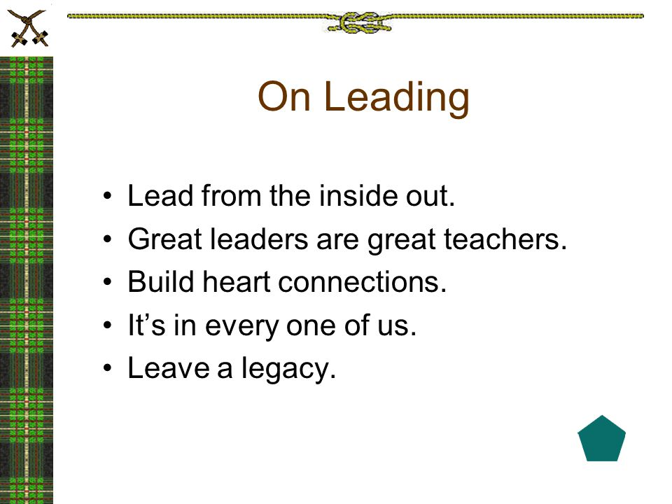 On Leading Lead from the inside out. Great leaders are great teachers.