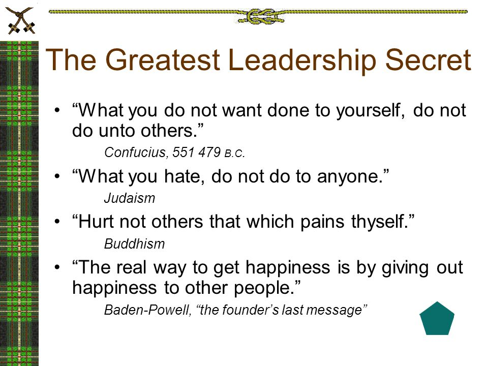 The Greatest Leadership Secret What you do not want done to yourself, do not do unto others. Confucius, 551 479 B.C.