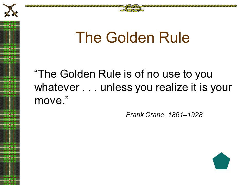 "The Golden Rule ""The Golden Rule is of no use to you whatever... unless you realize it is your move."" Frank Crane, 1861–1928"