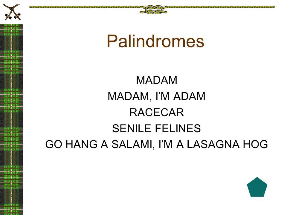 Palindromes MADAM MADAM, I'M ADAM RACECAR SENILE FELINES GO HANG A SALAMI, I'M A LASAGNA HOG