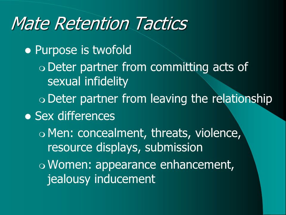 Mate Retention Tactics Purpose is twofold  Deter partner from committing acts of sexual infidelity  Deter partner from leaving the relationship Sex differences  Men: concealment, threats, violence, resource displays, submission  Women: appearance enhancement, jealousy inducement
