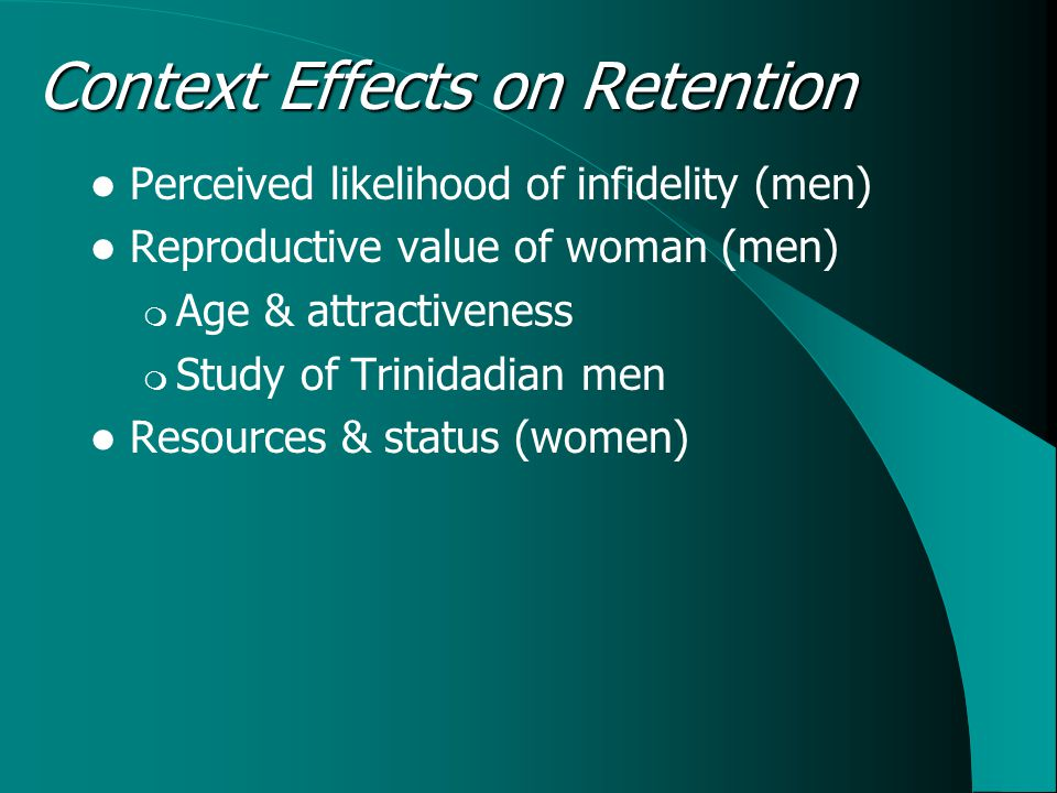 Context Effects on Retention Perceived likelihood of infidelity (men) Reproductive value of woman (men)  Age & attractiveness  Study of Trinidadian men Resources & status (women)