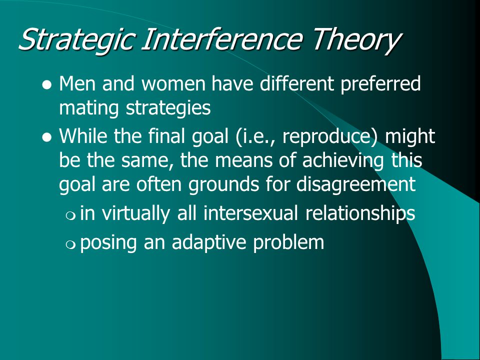 Strategic Interference Theory Men and women have different preferred mating strategies While the final goal (i.e., reproduce) might be the same, the means of achieving this goal are often grounds for disagreement  in virtually all intersexual relationships  posing an adaptive problem