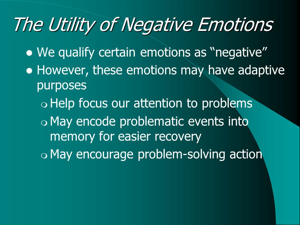 The Utility of Negative Emotions We qualify certain emotions as negative However, these emotions may have adaptive purposes  Help focus our attention to problems  May encode problematic events into memory for easier recovery  May encourage problem-solving action