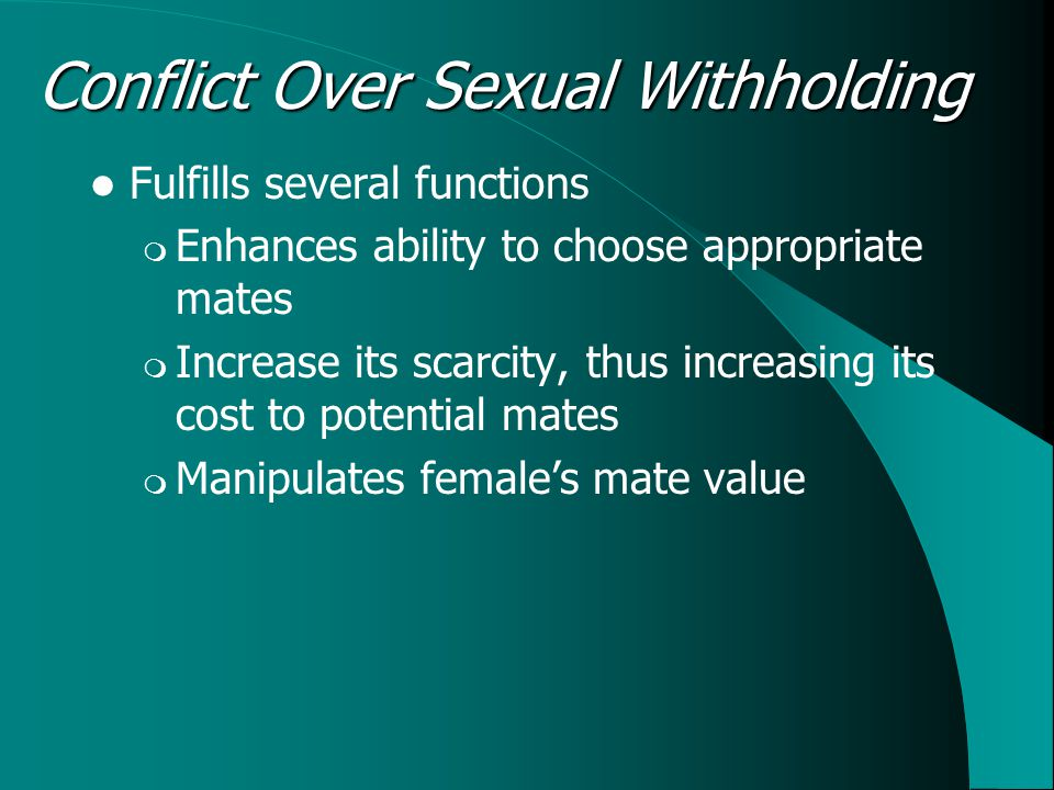 Conflict Over Sexual Withholding Fulfills several functions  Enhances ability to choose appropriate mates  Increase its scarcity, thus increasing its cost to potential mates  Manipulates female's mate value