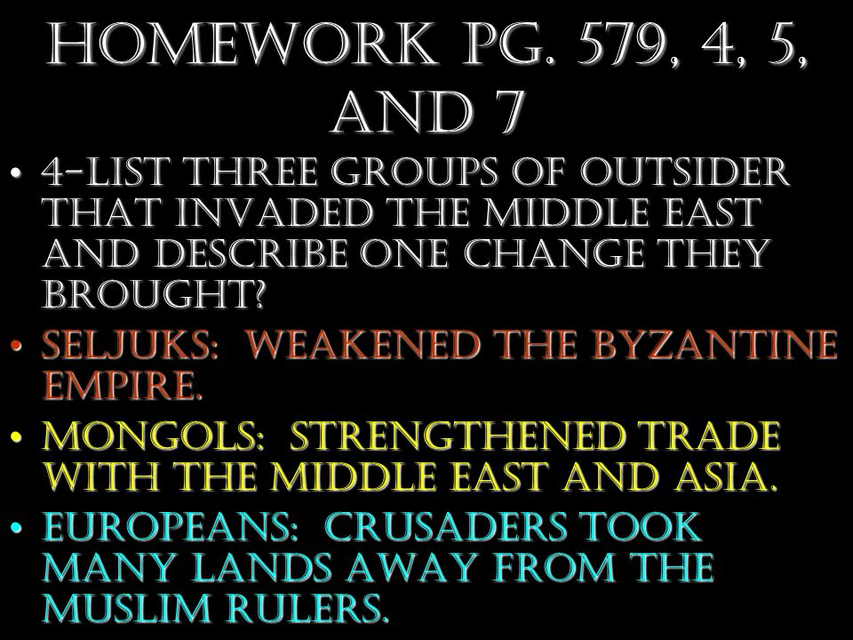Homework Pg. 579, 4, 5, and 7 4-List three groups of outsider that invaded the Middle East and describe one change they brought?4-List three groups of