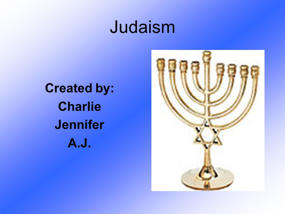 Judaism Created by: Charlie Jennifer A.J.