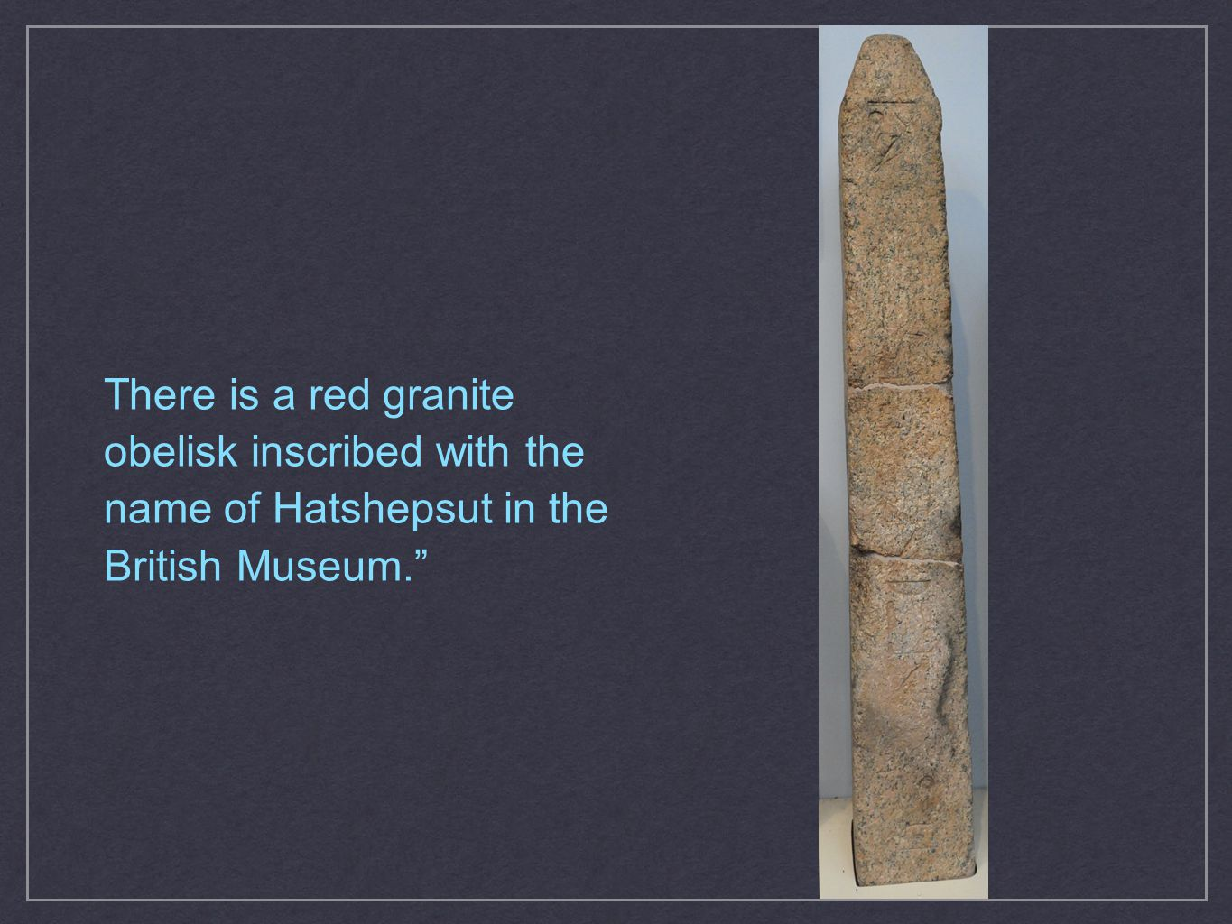 There is a red granite obelisk inscribed with the name of Hatshepsut in the British Museum.