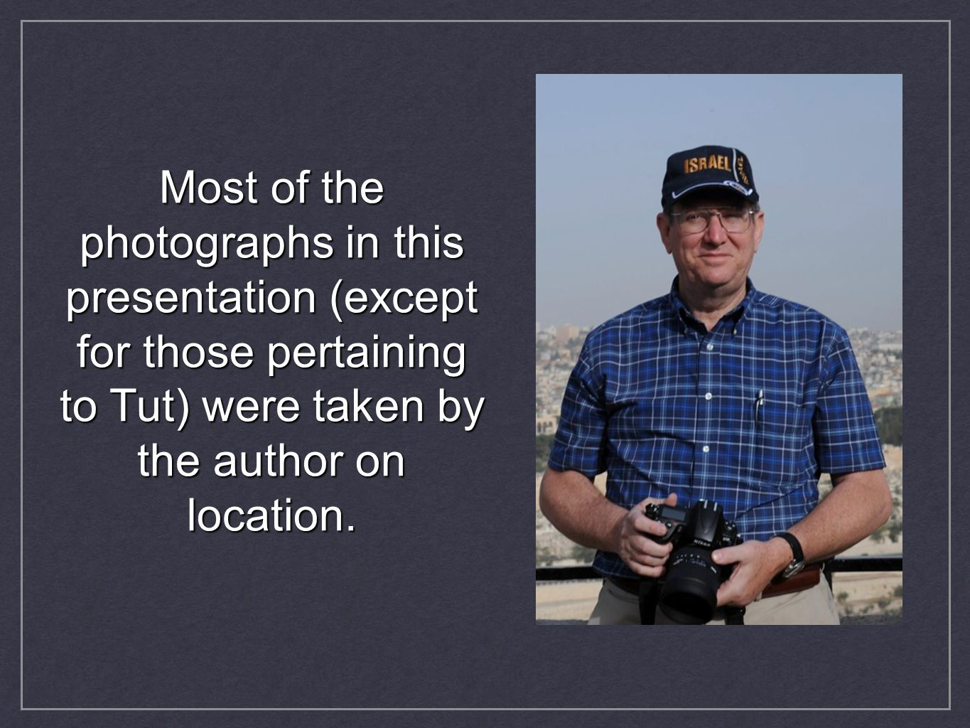 Most of the photographs in this presentation (except for those pertaining to Tut) were taken by the author on location.