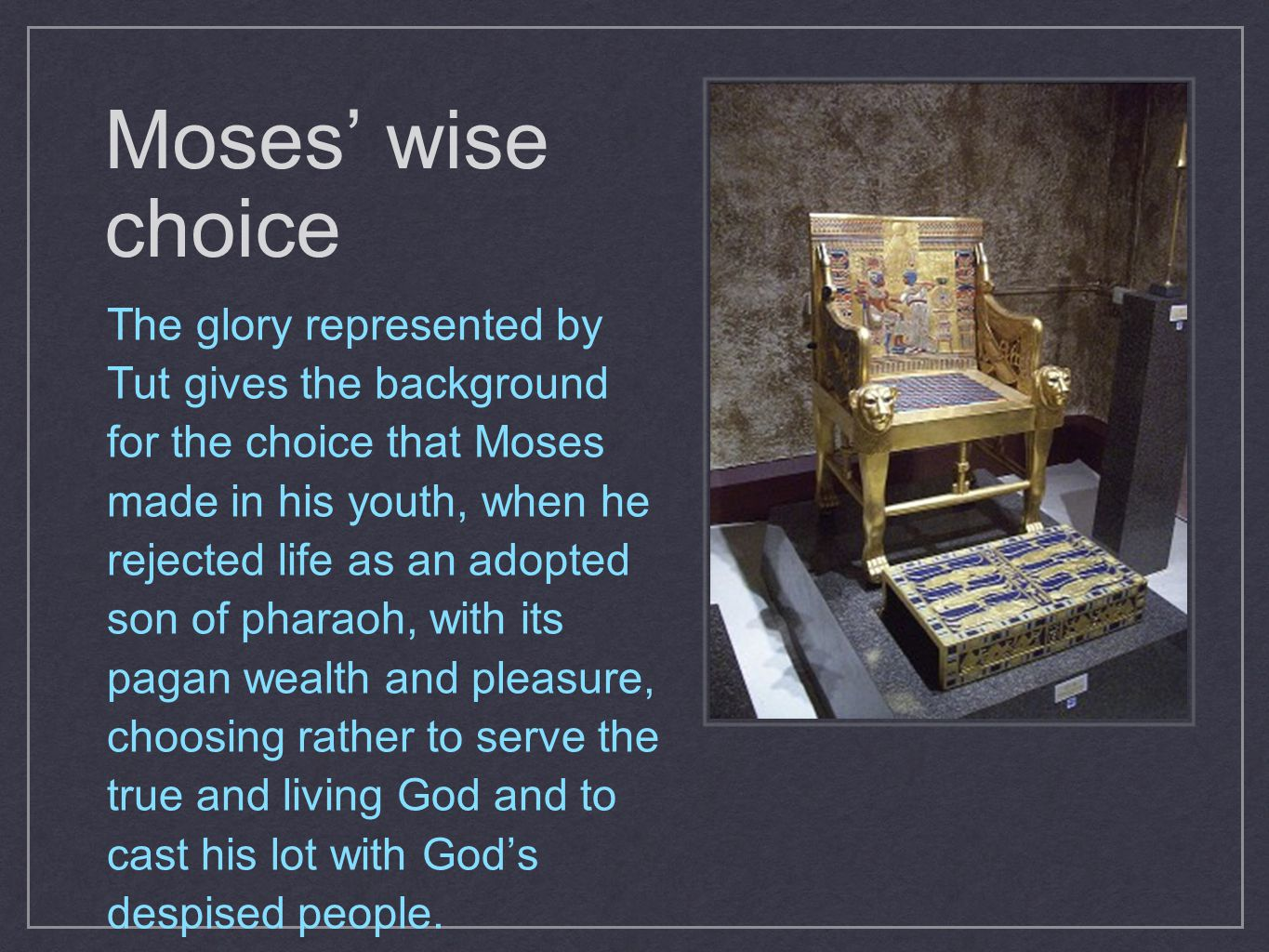 Moses' wise choice The glory represented by Tut gives the background for the choice that Moses made in his youth, when he rejected life as an adopted son of pharaoh, with its pagan wealth and pleasure, choosing rather to serve the true and living God and to cast his lot with God's despised people.