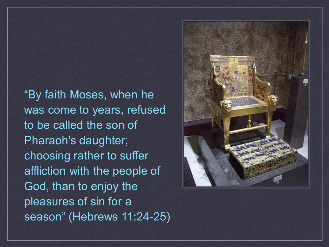 By faith Moses, when he was come to years, refused to be called the son of Pharaoh s daughter; choosing rather to suffer affliction with the people of God, than to enjoy the pleasures of sin for a season (Hebrews 11:24-25)