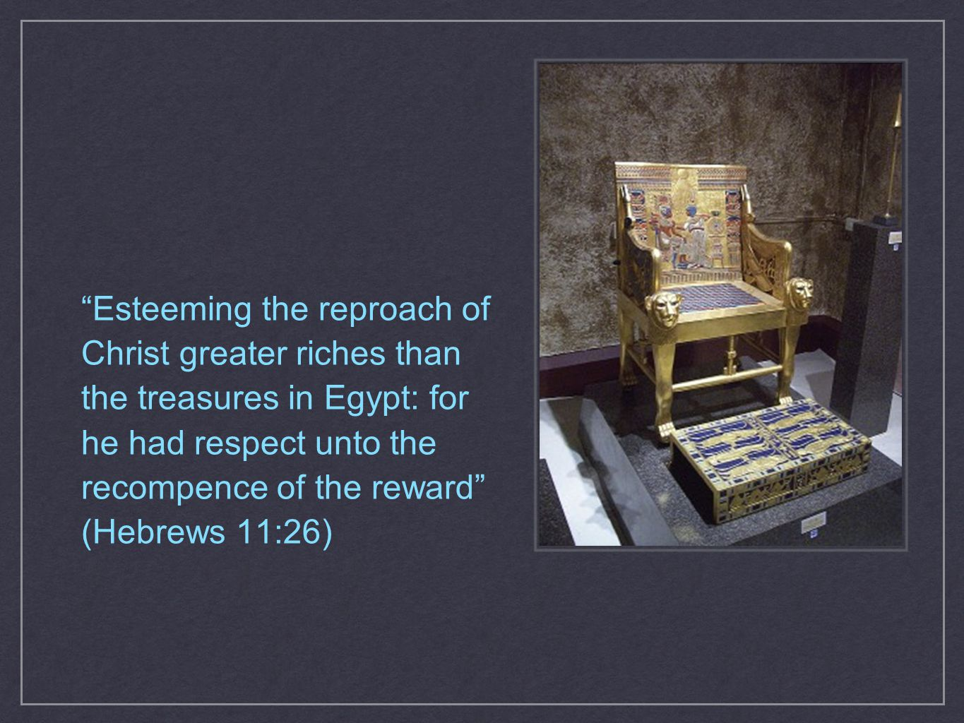 Esteeming the reproach of Christ greater riches than the treasures in Egypt: for he had respect unto the recompence of the reward (Hebrews 11:26)