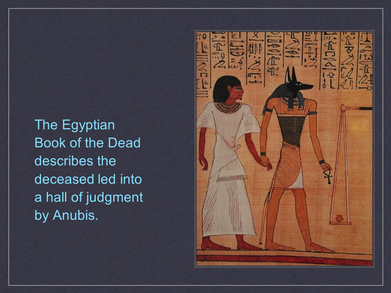 The Egyptian Book of the Dead describes the deceased led into a hall of judgment by Anubis.