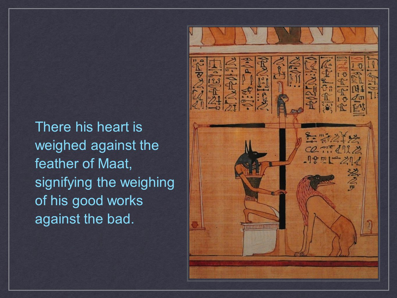 There his heart is weighed against the feather of Maat, signifying the weighing of his good works against the bad.