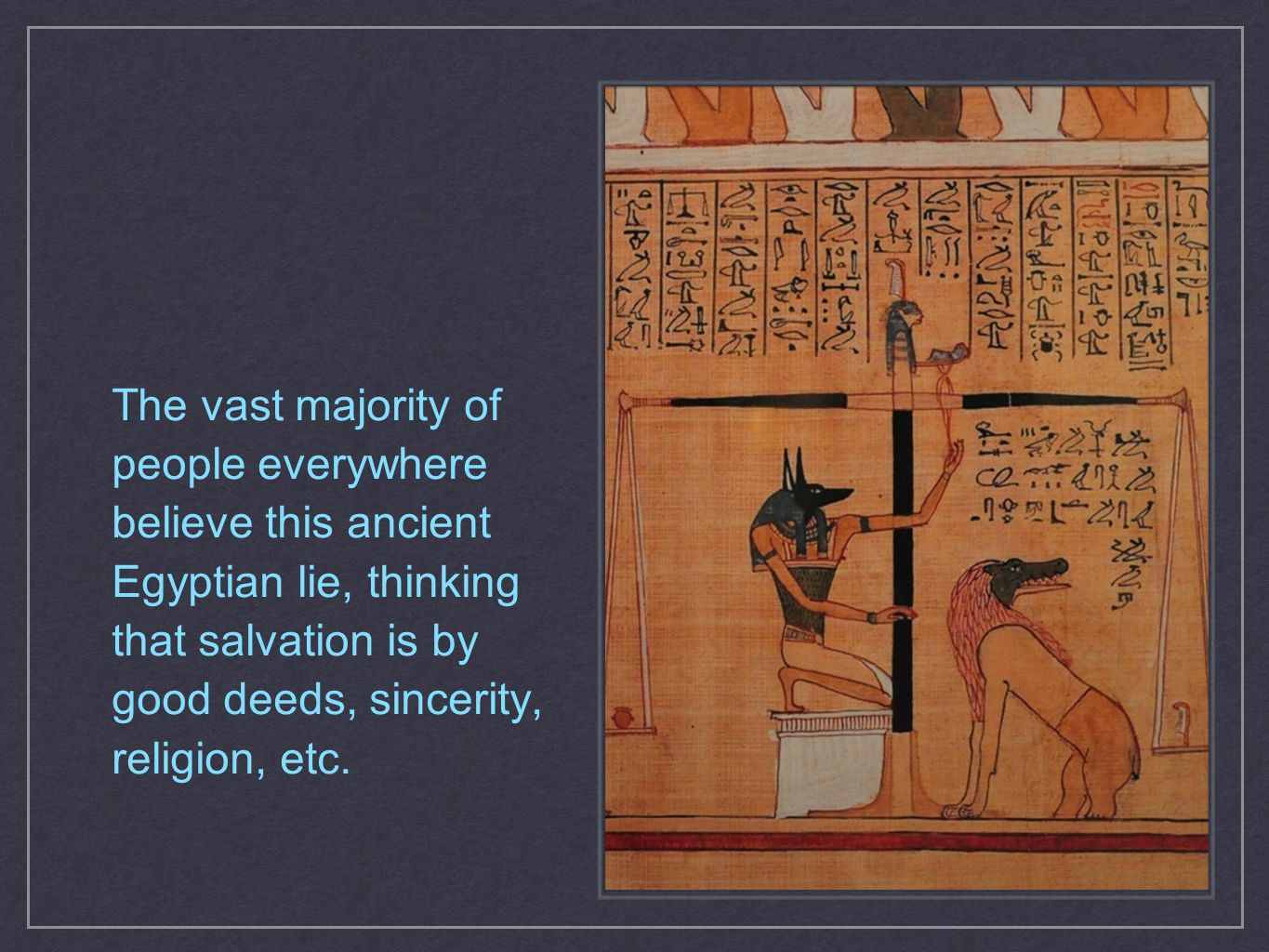 The vast majority of people everywhere believe this ancient Egyptian lie, thinking that salvation is by good deeds, sincerity, religion, etc.