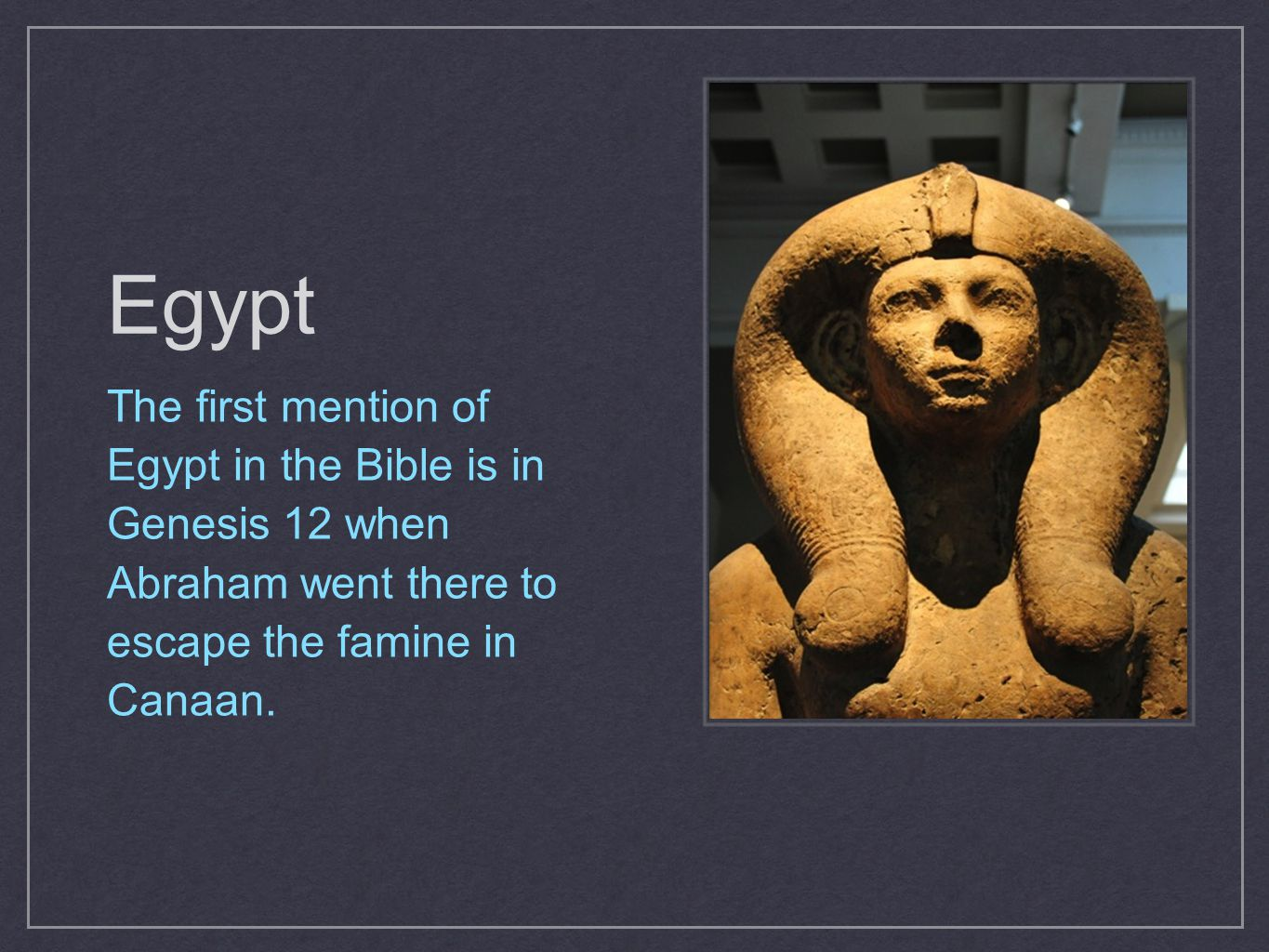 It was to Egypt that Jacob and his sons moved to escape the great famine after Joseph became vice- ruler, and Israel dwelt there for 400 years before departing under the leadership of Moses.