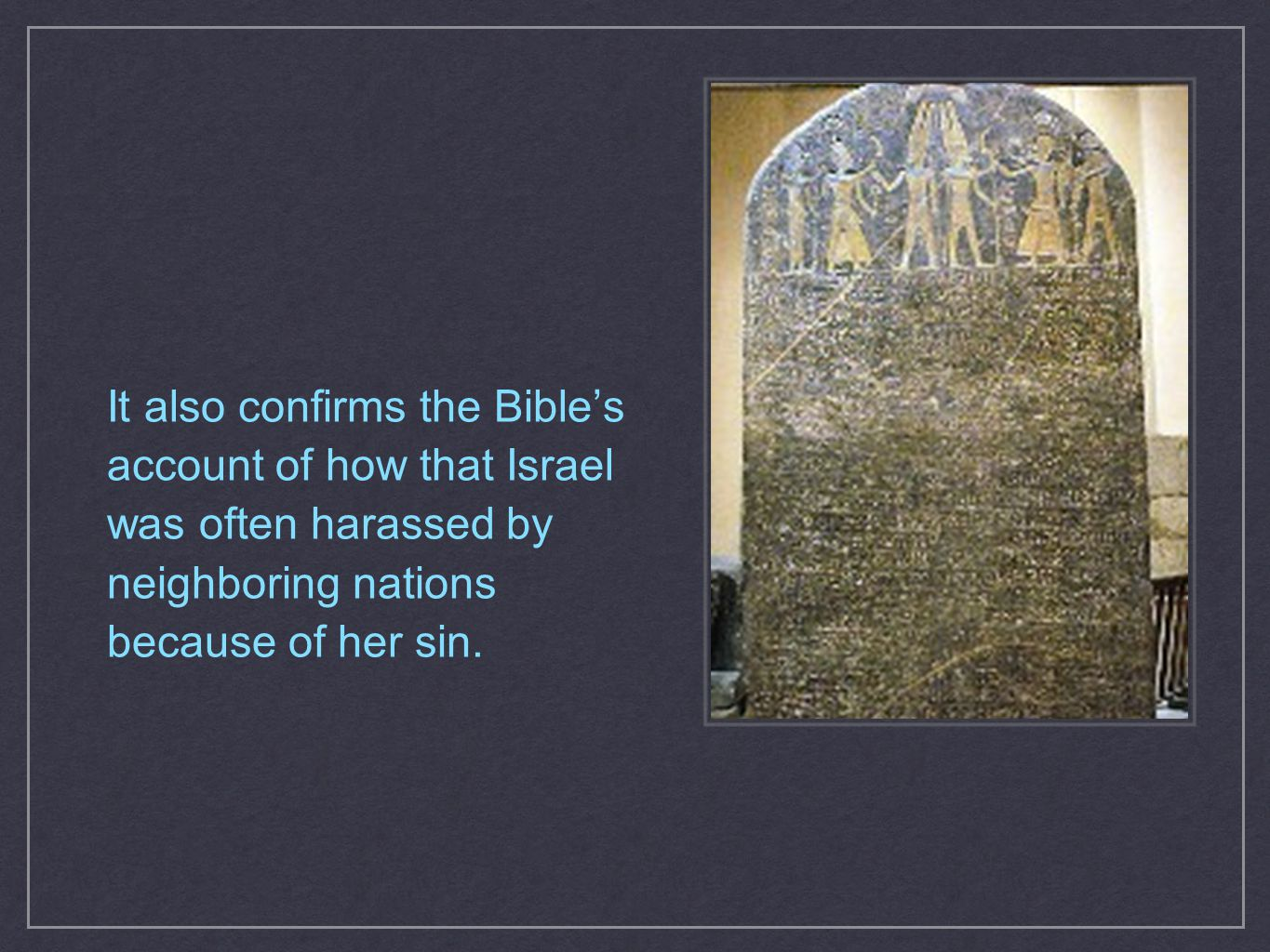 It also confirms the Bible's account of how that Israel was often harassed by neighboring nations because of her sin.