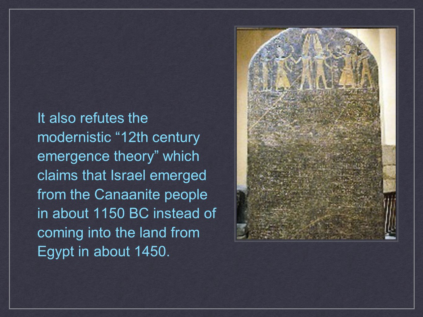 It also refutes the modernistic 12th century emergence theory which claims that Israel emerged from the Canaanite people in about 1150 BC instead of coming into the land from Egypt in about 1450.