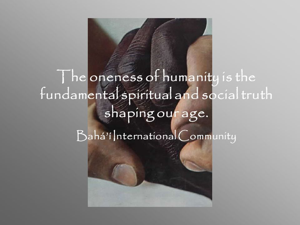 The oneness of humanity is the fundamental spiritual and social truth shaping our age.