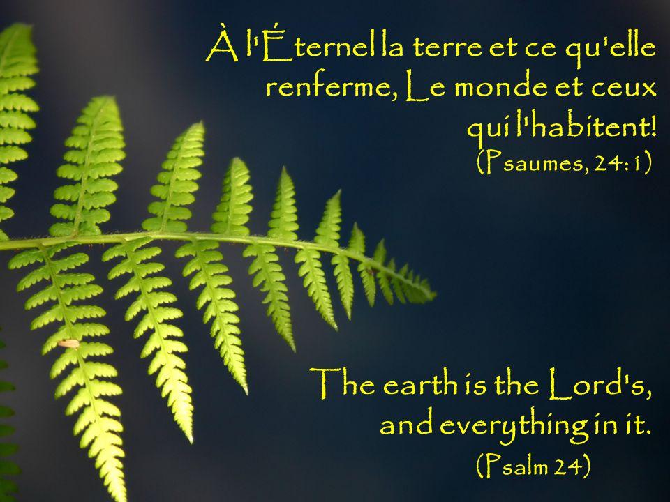 À l Éternel la terre et ce qu elle renferme, Le monde et ceux qui l habitent.