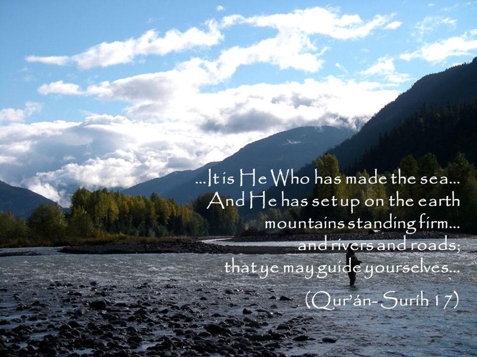 …It is He Who has made the sea… And He has set up on the earth mountains standing firm… and rivers and roads; that ye may guide yourselves… (Qur'án- Suríh 17)