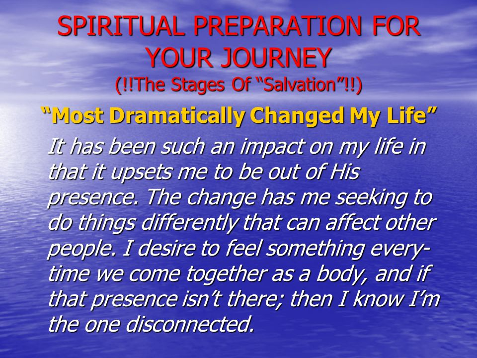 SPIRITUAL PREPARATION FOR YOUR JOURNEY (!!The Stages Of Salvation !!) Most Dramatically Changed My Life It has been such an impact on my life in that it upsets me to be out of His presence.