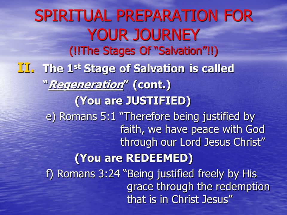 """II. The 1 st Stage of Salvation is called """"Regeneration"""" (cont.) (You are JUSTIFIED) e) Romans 5:1 """"Therefore being justified by faith, we have peace"""