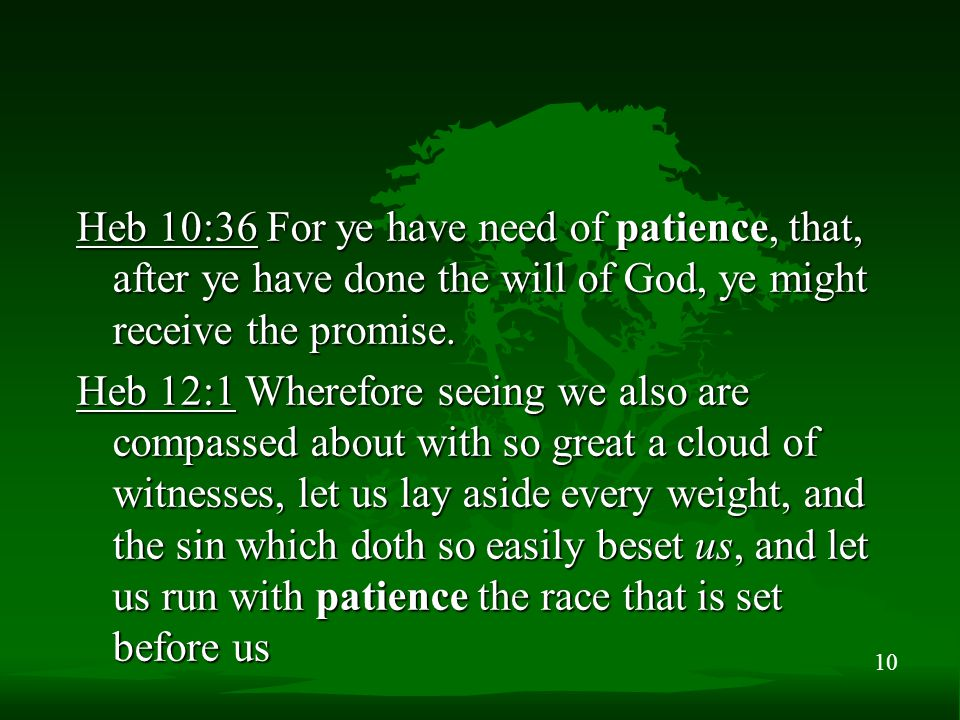 10 Heb 10:36 For ye have need of patience, that, after ye have done the will of God, ye might receive the promise. Heb 12:1 Wherefore seeing we also a