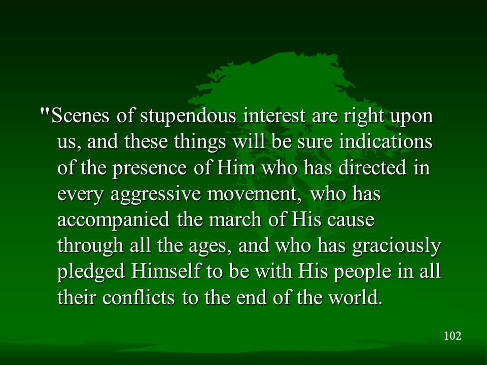 102 Scenes of stupendous interest are right upon us, and these things will be sure indications of the presence of Him who has directed in every aggressive movement, who has accompanied the march of His cause through all the ages, and who has graciously pledged Himself to be with His people in all their conflicts to the end of the world.