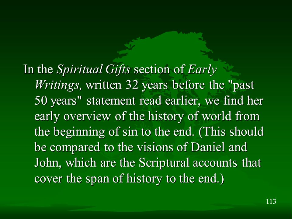 113 In the Spiritual Gifts section of Early Writings, written 32 years before the past 50 years statement read earlier, we find her early overview of the history of world from the beginning of sin to the end.