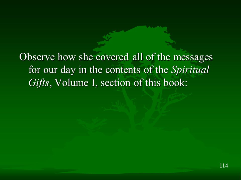 114 Observe how she covered all of the messages for our day in the contents of the Spiritual Gifts, Volume I, section of this book: