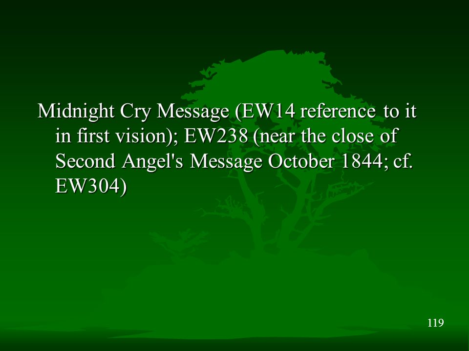 119 Midnight Cry Message (EW14 reference to it in first vision); EW238 (near the close of Second Angel s Message October 1844; cf.