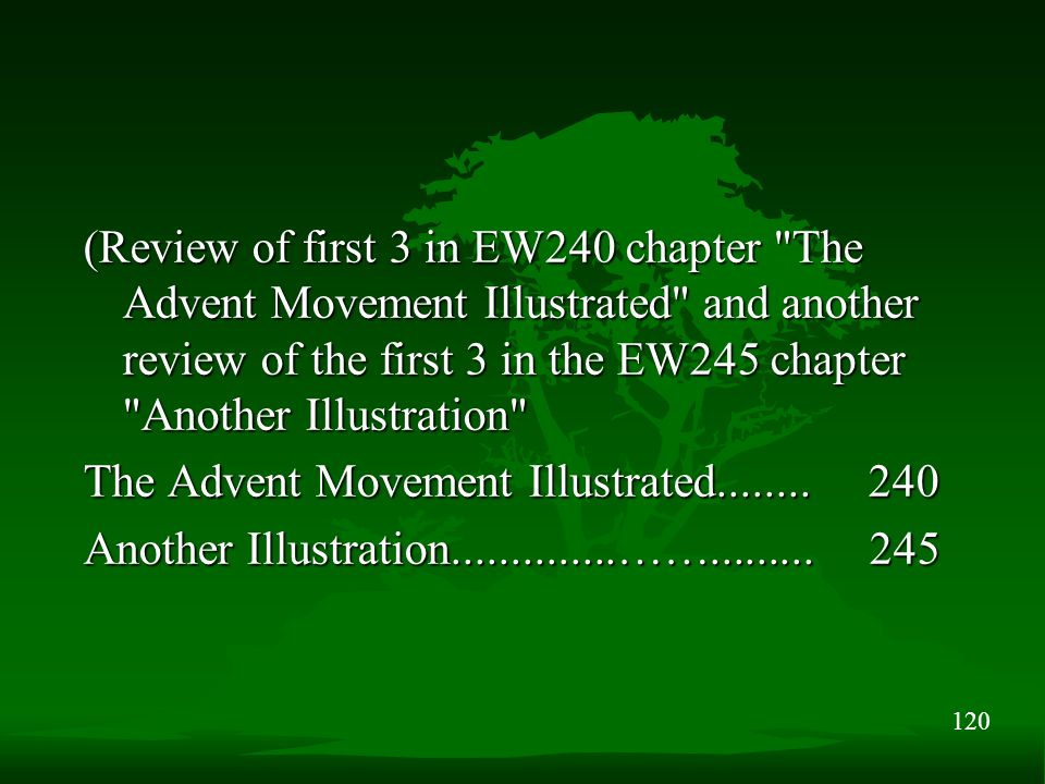 120 (Review of first 3 in EW240 chapter The Advent Movement Illustrated and another review of the first 3 in the EW245 chapter Another Illustration The Advent Movement Illustrated........