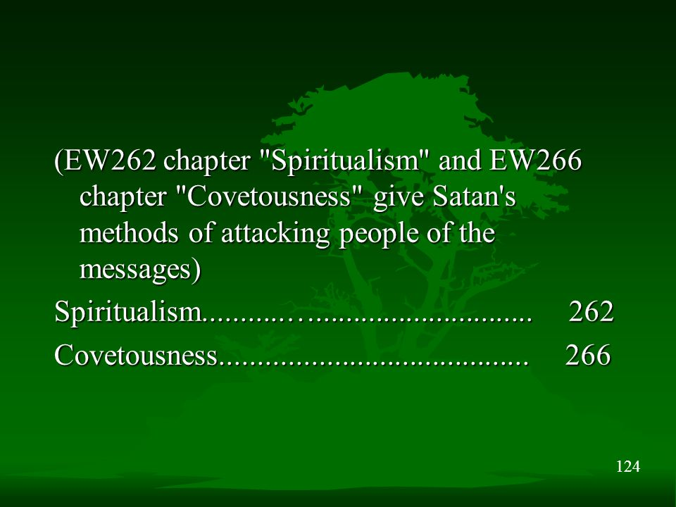 124 (EW262 chapter Spiritualism and EW266 chapter Covetousness give Satan s methods of attacking people of the messages) Spiritualism...........….............................