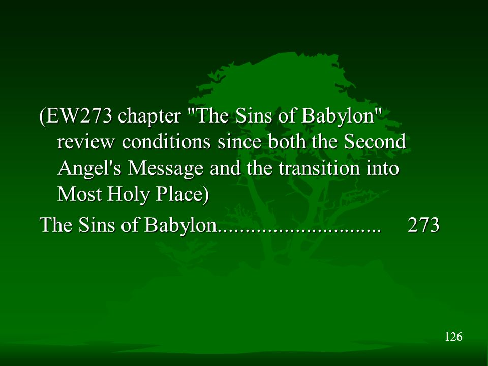126 (EW273 chapter The Sins of Babylon review conditions since both the Second Angel s Message and the transition into Most Holy Place) The Sins of Babylon..............................