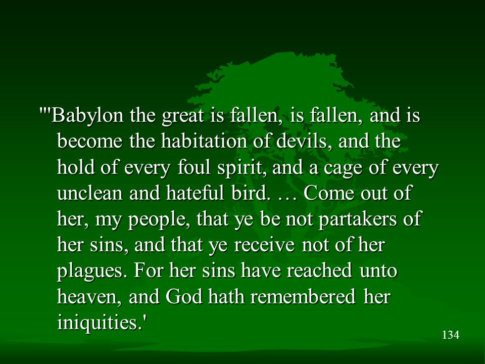 134 Babylon the great is fallen, is fallen, and is become the habitation of devils, and the hold of every foul spirit, and a cage of every unclean and hateful bird.