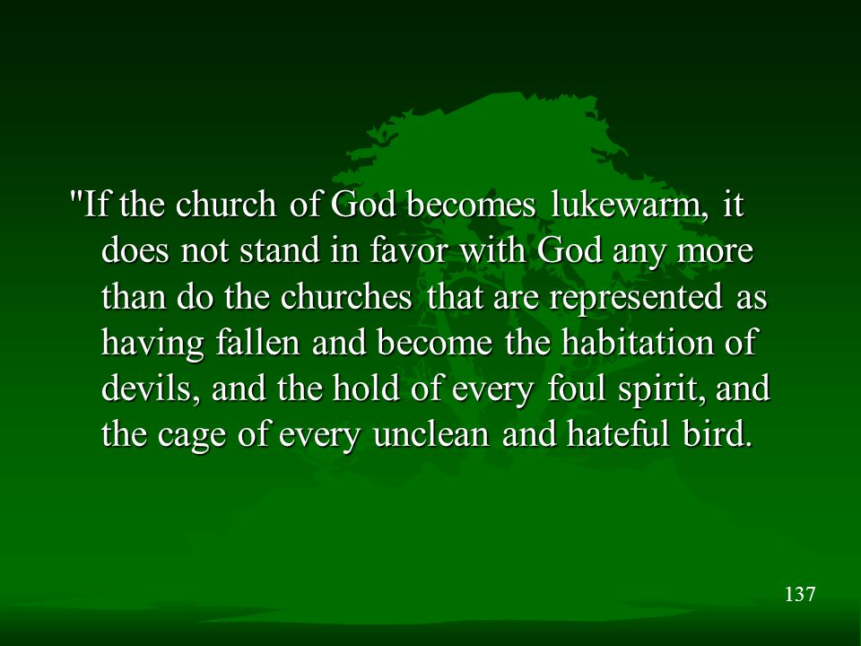 137 If the church of God becomes lukewarm, it does not stand in favor with God any more than do the churches that are represented as having fallen and become the habitation of devils, and the hold of every foul spirit, and the cage of every unclean and hateful bird.