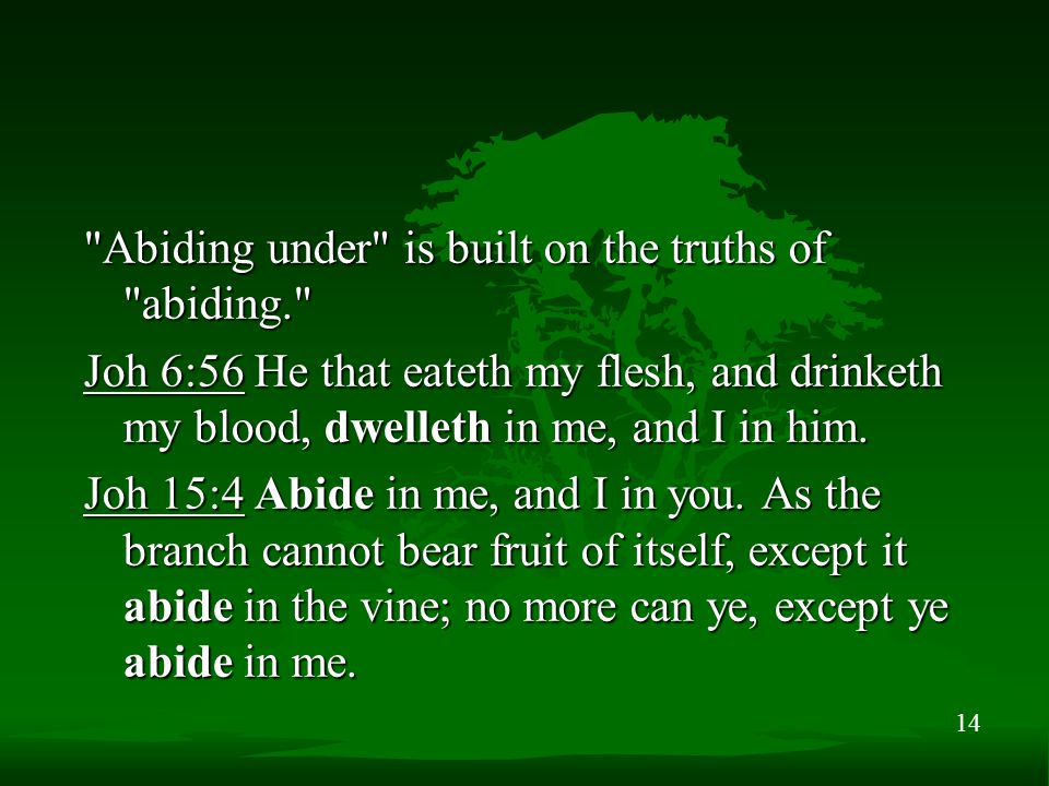 14 Abiding under is built on the truths of abiding. Joh 6:56 He that eateth my flesh, and drinketh my blood, dwelleth in me, and I in him.