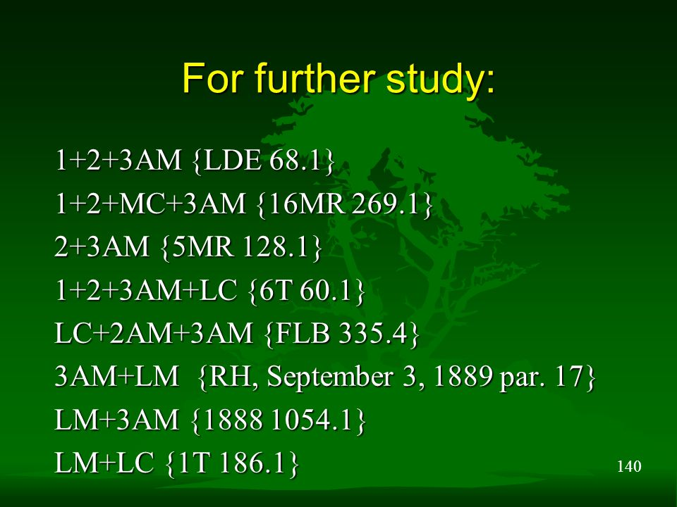 140 For further study: 1+2+3AM {LDE 68.1} 1+2+MC+3AM {16MR 269.1} 2+3AM {5MR 128.1} 1+2+3AM+LC {6T 60.1} LC+2AM+3AM {FLB 335.4} 3AM+LM {RH, September 3, 1889 par.