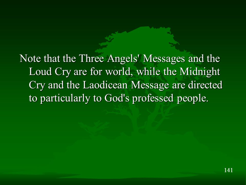 141 Note that the Three Angels Messages and the Loud Cry are for world, while the Midnight Cry and the Laodicean Message are directed to particularly to God s professed people.