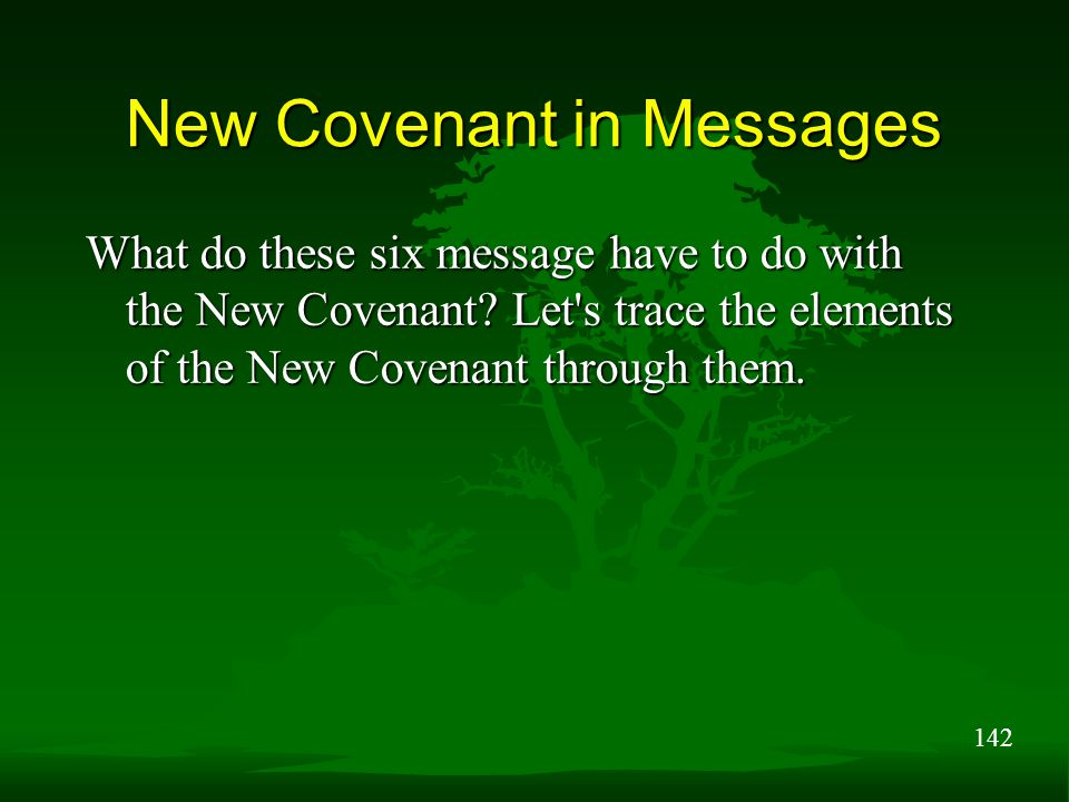 142 New Covenant in Messages What do these six message have to do with the New Covenant? Let's trace the elements of the New Covenant through them.