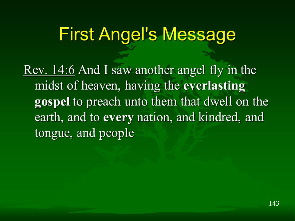143 First Angel's Message Rev. 14:6 And I saw another angel fly in the midst of heaven, having the everlasting gospel to preach unto them that dwell o