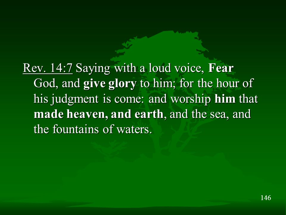 146 Rev. 14:7 Saying with a loud voice, Fear God, and give glory to him; for the hour of his judgment is come: and worship him that made heaven, and e