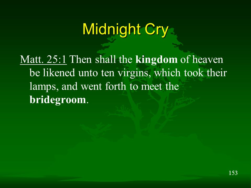 153 Midnight Cry Matt. 25:1 Then shall the kingdom of heaven be likened unto ten virgins, which took their lamps, and went forth to meet the bridegroo