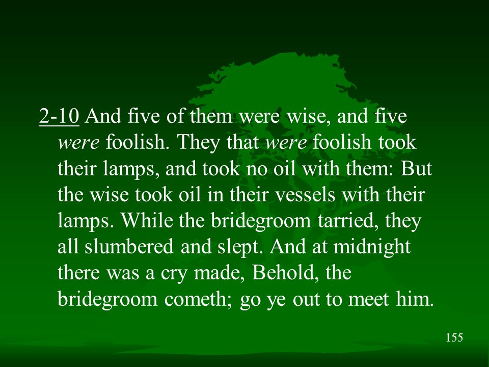 155 2-10 And five of them were wise, and five were foolish. They that were foolish took their lamps, and took no oil with them: But the wise took oil