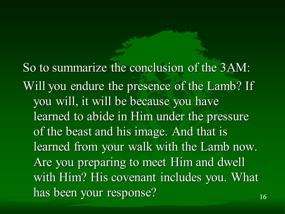 16 So to summarize the conclusion of the 3AM: Will you endure the presence of the Lamb.