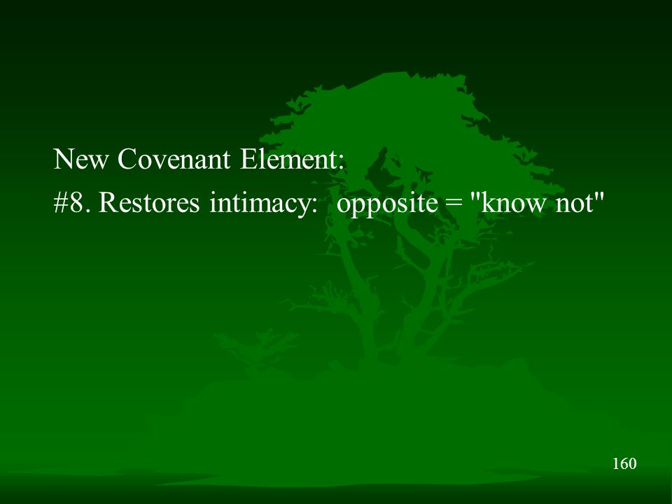 160 New Covenant Element: #8. Restores intimacy: opposite =